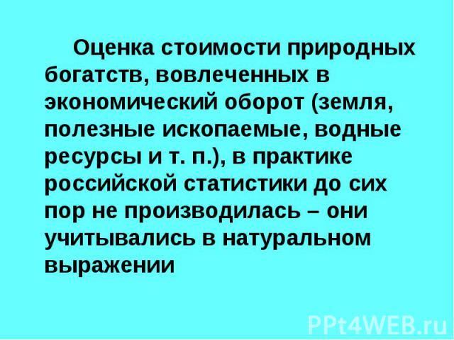 Оценка стоимости природных богатств, вовлеченных в экономический оборот (земля, полезные ископаемые, водные ресурсы и т. п.), в практике российской статистики до сих пор не производилась – они учитывались в натуральном выражении