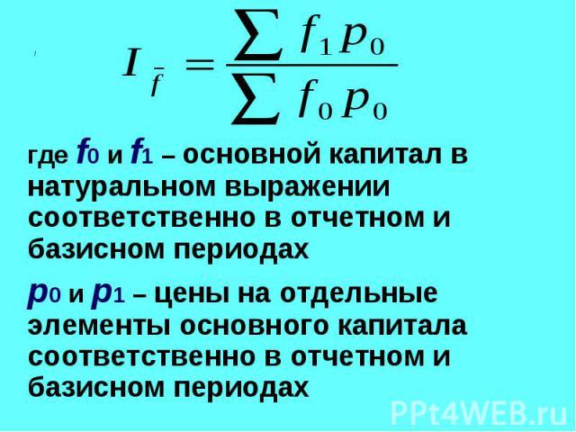 где f0 и f1 – основной капитал в натуральном выражении соответственно в отчетном и базисном периодах где f0 и f1 – основной капитал в натуральном выражении соответственно в отчетном и базисном периодах p0 и p1 – цены на отдельные элементы основного …