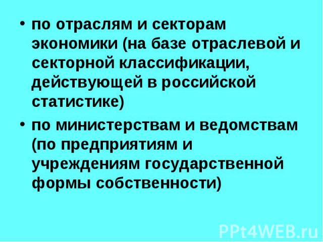 по отраслям и секторам экономики (на базе отраслевой и секторной классификации, действующей в российской статистике) по отраслям и секторам экономики (на базе отраслевой и секторной классификации, действующей в российской статистике) по министерства…