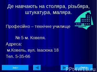 Професійно – технічне училище № 5 м. Ковеля. Адреса: м.Ковель, вул. Івасюка 18 Т