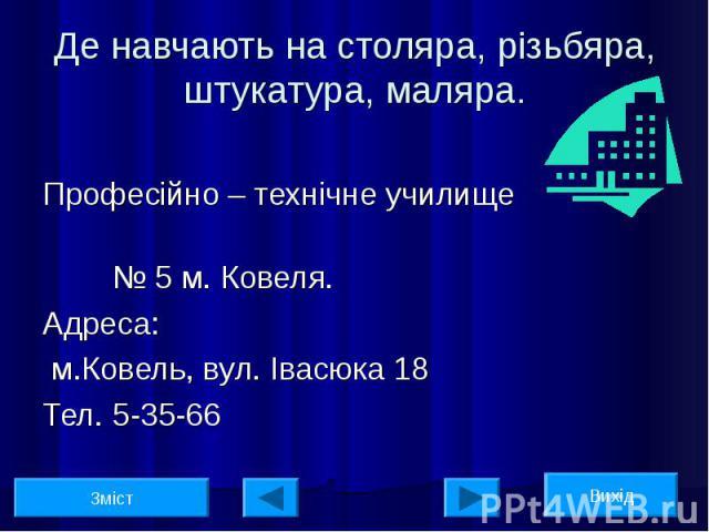 Професійно – технічне училище № 5 м. Ковеля. Адреса: м.Ковель, вул. Івасюка 18 Тел. 5-35-66