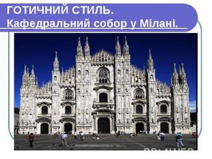 ГОТИЧНИЙ СТИЛЬ. Кафедральний собор у Мілані.
