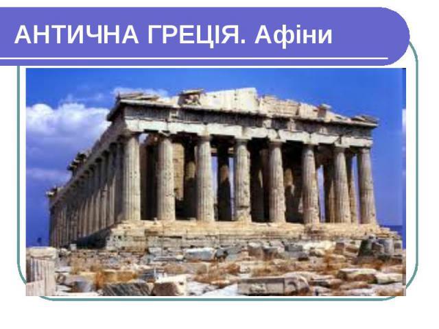 АНТИЧНА ГРЕЦІЯ. Афіни