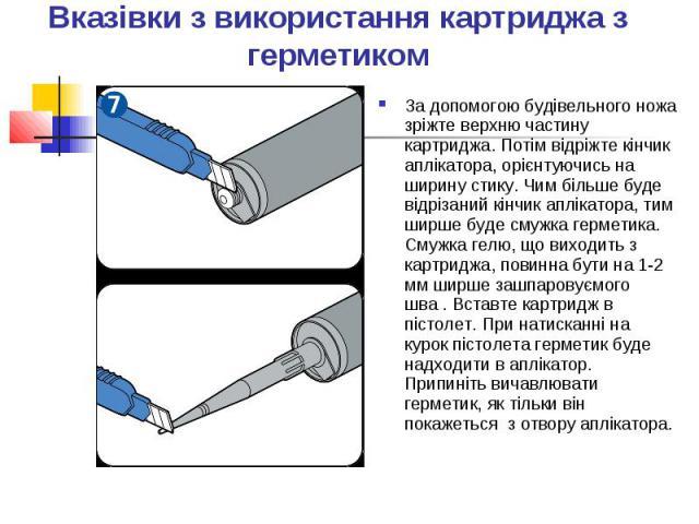 Вказівки з використання картриджа з герметиком За допомогою будівельного ножа зріжте верхню частину картриджа. Потім відріжте кінчик аплікатора, орієнтуючись на ширину стику. Чим більше буде відрізаний кінчик аплікатора, тим ширше буде смужка гермет…