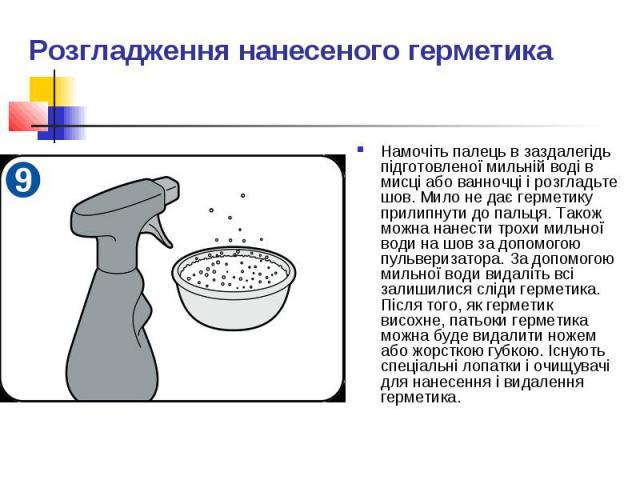 Розгладження нанесеного герметика Намочіть палець в заздалегідь підготовленої мильній воді в мисці або ванночці і розгладьте шов. Мило не дає герметику прилипнути до пальця. Також можна нанести трохи мильної води на шов за допомогою пульверизатора. …