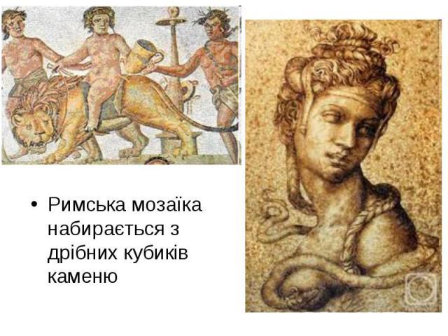 Римська мозаїка набирається з дрібних кубиків каменю Римська мозаїка набирається з дрібних кубиків каменю