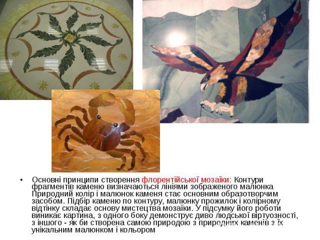 Основні принципи створення флорентійської мозаїки: Контури фрагментів каменю визначаються лініями зображеного малюнка Природний колір і малюнок каменя стає основним образотворчим засобом. Підбір каменю по контуру, малюнку прожилок і колірному відтін…