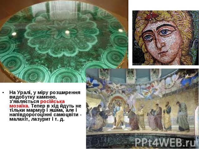 На Уралі, у міру розширення видобутку каменю, з'являється російська мозаїка. Тепер в хід йдуть не тільки мармур і яшма, але і напівдорогоцінні самоцвіти - малахіт, лазурит і т. д. На Уралі, у міру розширення видобутку каменю, з'являється російська м…
