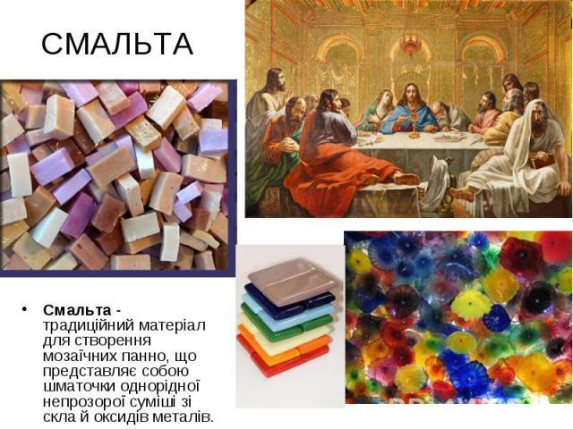 СМАЛЬТА Смальта - традиційний матеріал для створення мозаїчних панно, що представляє собою шматочки однорідної непрозорої суміші зі скла й оксидів металів.