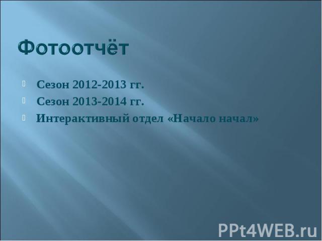Сезон 2012-2013 гг. Сезон 2012-2013 гг. Сезон 2013-2014 гг. Интерактивный отдел «Начало начал»