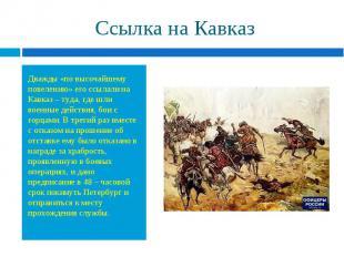 Дважды «по высочайшему повелению» его ссылали на Кавказ – туда, где шли военные