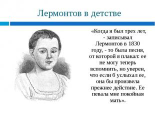 «Когда я был трех лет, - записывал Лермонтов в 1830 году, - то была песня, от ко