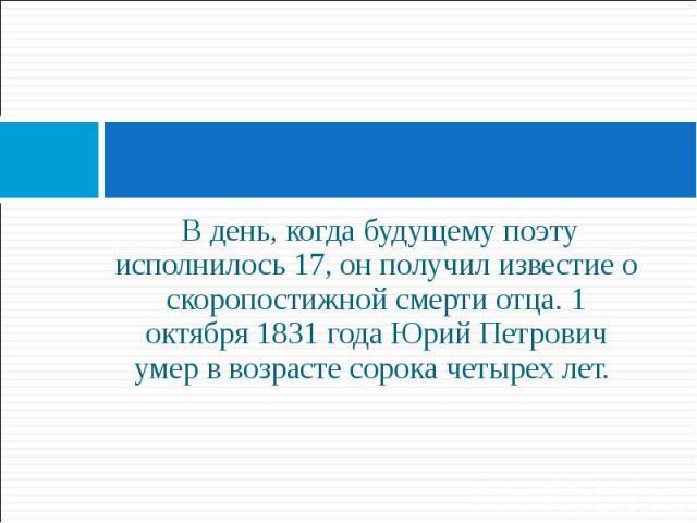 В день, когда будущему поэту исполнилось 17, он получил известие о скоропостижной смерти отца. 1 октября 1831 года Юрий Петрович умер в возрасте сорока четырех лет. В день, когда будущему поэту исполнилось 17, он получил известие о скоропостижной см…