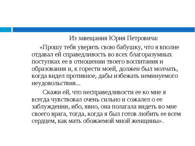 Из завещания Юрия Петровича: Из завещания Юрия Петровича: «Прошу тебя уверить свою бабушку, что я вполне отдавал ей справедливость во всех благоразумных поступках ее в отношении твоего воспитания и образования и, к горести моей, должен был молчать, …