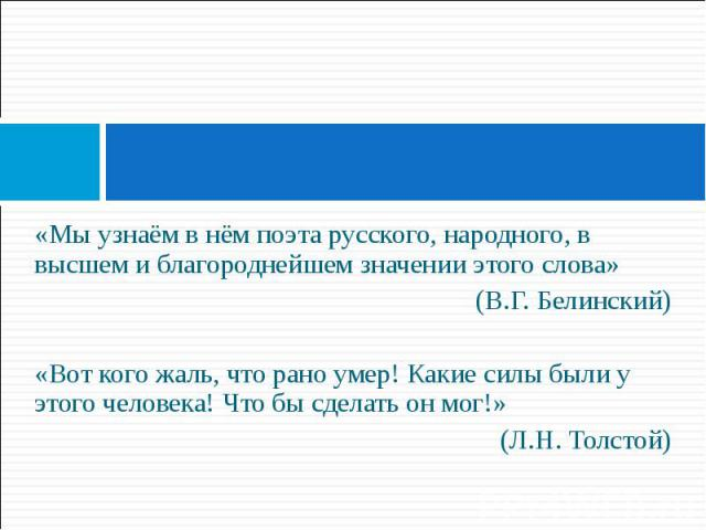 «Мы узнаём в нём поэта русского, народного, в высшем и благороднейшем значении этого слова» «Мы узнаём в нём поэта русского, народного, в высшем и благороднейшем значении этого слова» (В.Г. Белинский) «Вот кого жаль, что рано умер! Какие силы были у…