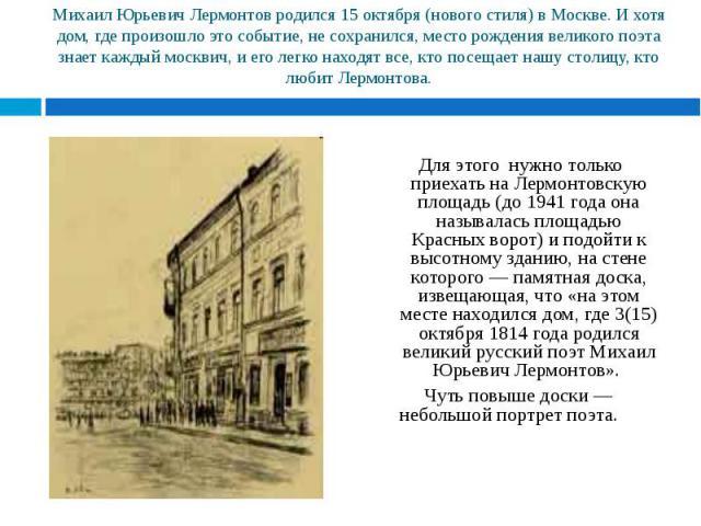 Для этого нужно только приехать на Лермонтовскую площадь (до 1941 года она называлась площадью Красных ворот) и подойти к высотному зданию, на стене которого — памятная доска, извещающая, что «на этом месте находился дом, где 3(15) октября 1814 года…