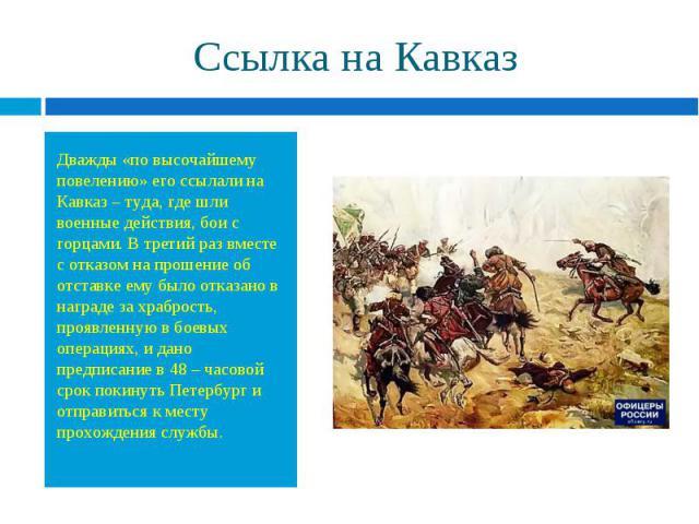 Дважды «по высочайшему повелению» его ссылали на Кавказ – туда, где шли военные действия, бои с горцами. В третий раз вместе с отказом на прошение об отставке ему было отказано в награде за храбрость, проявленную в боевых операциях, и дано предписан…