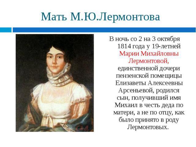 В ночь со 2 на 3 октября 1814 года у 19-летней Марии Михайловны Лермонтовой, единственной дочери пензенской помещицы Елизаветы Алексеевны Арсеньевой, родился сын, получивший имя Михаил в честь деда по матери, а не по отцу, как было принято в роду Ле…