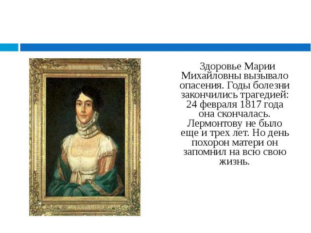 Здоровье Марии Михайловны вызывало опасения. Годы болезни закончились трагедией: 24 февраля 1817 года она скончалась. Лермонтову не было еще и трех лет. Но день похорон матери он запомнил на всю свою жизнь. Здоровье Марии Михайловны вызывало опасени…