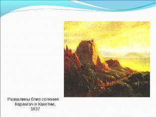 Развалины близ селения Караагач в Кахетии, 1837 Развалины близ селения Караагач