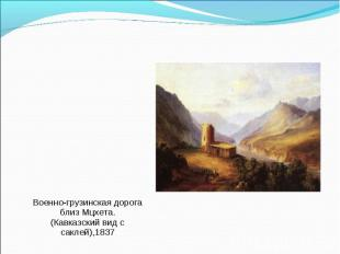 Военно-грузинская дорога близ Мцхета. (Кавказский вид с саклей),1837 Военно-груз