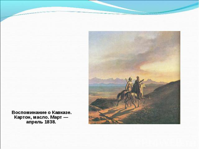 Воспоминание о Кавказе. Картон, масло. Март — апрель 1838. Воспоминание о Кавказе. Картон, масло. Март — апрель 1838.