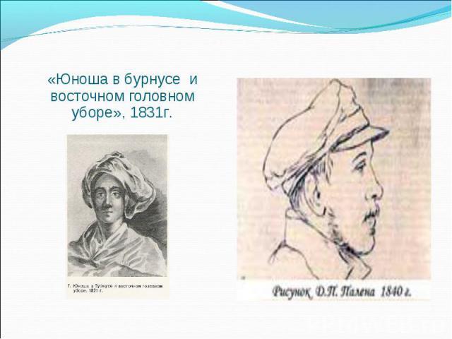 «Юноша в бурнусе и восточном головном уборе», 1831г. «Юноша в бурнусе и восточном головном уборе», 1831г.