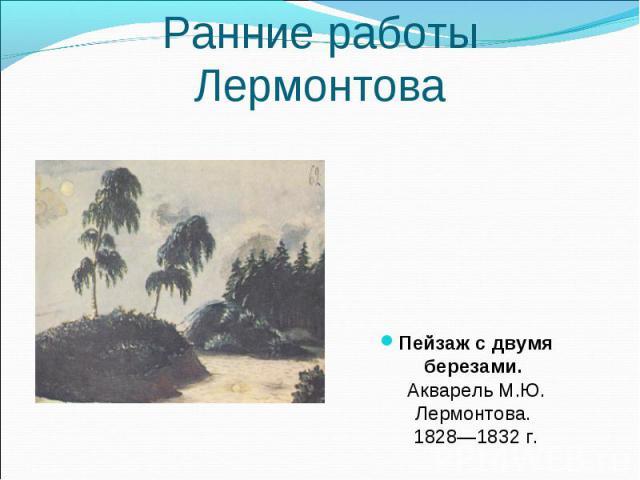 Пейзаж с двумя березами. Акварель М.Ю. Лермонтова. 1828—1832 г. Пейзаж с двумя березами. Акварель М.Ю. Лермонтова. 1828—1832 г.