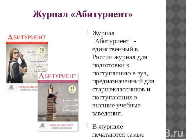 """Журнал «Абитуриент» Журнал """"Абитуриент"""" - единственный в России журнал для подготовки к поступлению в вуз, предназначенный для старшеклассников и поступающих в высшие учебные заведения. В журнале печатаются самые актуальные материалы для а…"""
