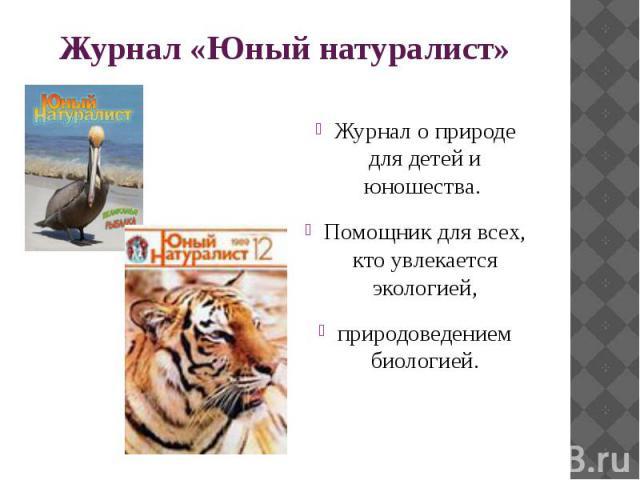 Журнал «Юный натуралист» Журнал о природе для детей и юношества. Помощник для всех, кто увлекается экологией, природоведением биологией.