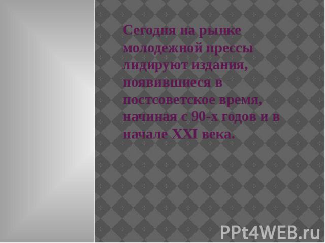 Сегодня на рынке молодежной прессы лидируют издания, появившиеся в постсоветское время, начиная с 90-х годов и в начале ХХI века.