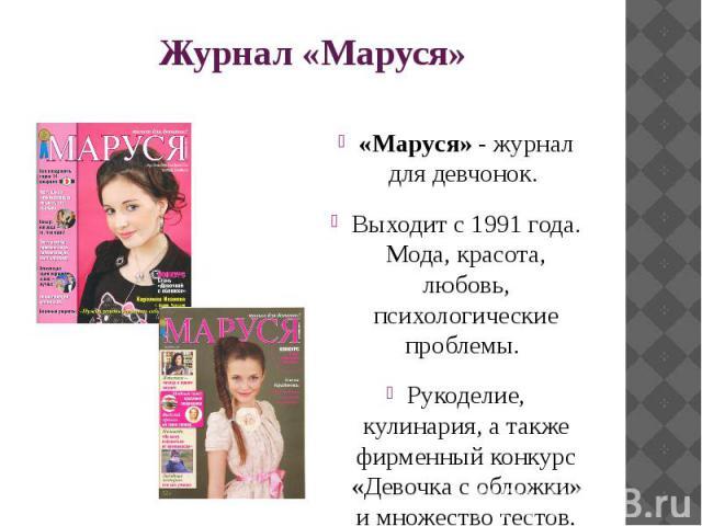 Журнал «Маруся» «Маруся»- журнал для девчонок. Выходит с 1991 года. Мода, красота, любовь, психологические проблемы. Рукоделие, кулинария, а также фирменный конкурс «Девочка с обложки» и множество тестов, гороскопов.