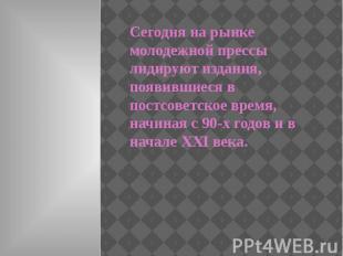 Сегодня на рынке молодежной прессы лидируют издания, появившиеся в постсоветское