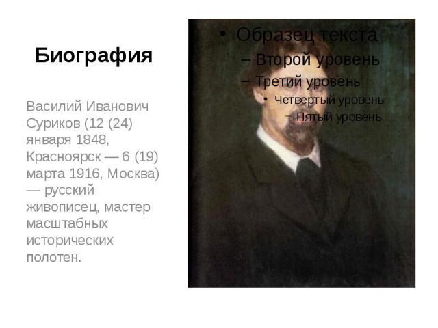 Биография Василий Иванович Суриков (12 (24) января 1848, Красноярск — 6 (19) марта 1916, Москва) — русский живописец, мастер масштабных исторических полотен.