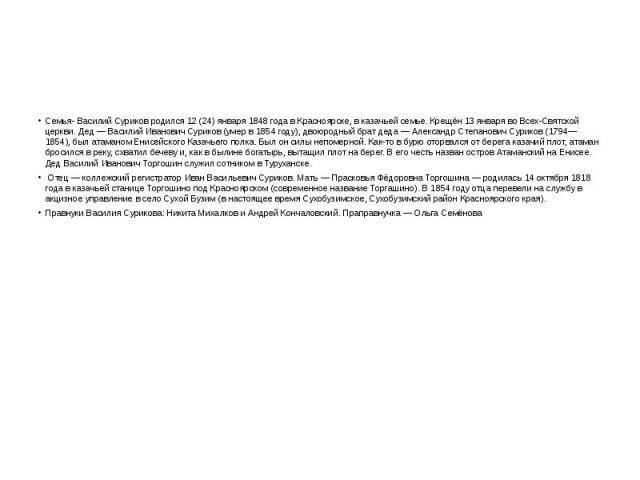 Семья- Василий Суриков родился 12 (24) января 1848 года в Красноярске, в казачьей семье. Крещён 13 января во Всех-Святской церкви. Дед — Василий Иванович Суриков (умер в 1854 году), двоюродный брат деда — Александр Степанович Суриков (1794—1854), бы…