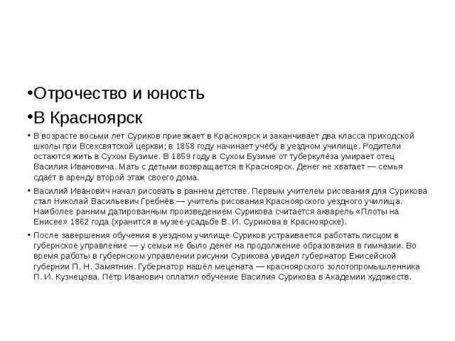 Отрочество и юность В Красноярск В возрасте восьми лет Суриков приезжает в Красноярск и заканчивает два класса приходской школы при Всехсвятской церкви; в 1858 году начинает учёбу в уездном училище. Родители остаются жить в Сухом Бузиме. В 1859 году…