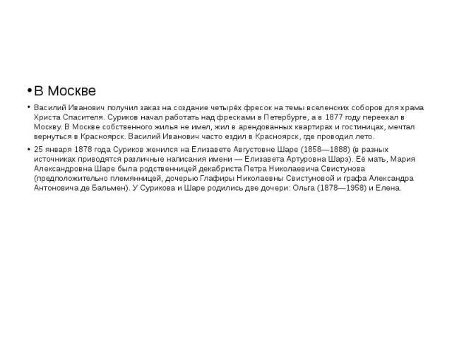 В Москве Василий Иванович получил заказ на создание четырёх фресок на темы вселенских соборов для храма Христа Спасителя. Суриков начал работать над фресками в Петербурге, а в 1877 году переехал в Москву. В Москве собственного жилья не имел, жил в а…