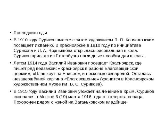 Последние годы В 1910 году Суриков вместе с зятем художником П. П. Кончаловским посещает Испанию. В Красноярске в 1910 году по инициативе Сурикова и Л. А. Чернышёва открылась рисовальная школа. Суриков прислал из Петербурга наглядные пособия для шко…