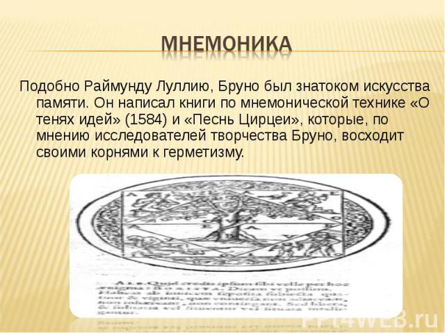 ПодобноРаймунду Луллию, Бруно был знатоком искусства памяти. Он написал книги по мнемоническойтехнике «О тенях идей» (1584) и «Песнь Цирцеи», которые, по мнению исследователей творчества Бруно, восходит своими корнями кгерметизму. …
