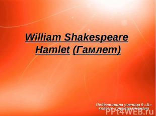 William Shakespeare Hamlet (Гамлет) Подготовила ученица 9 «Б» класса: Глухова Сн