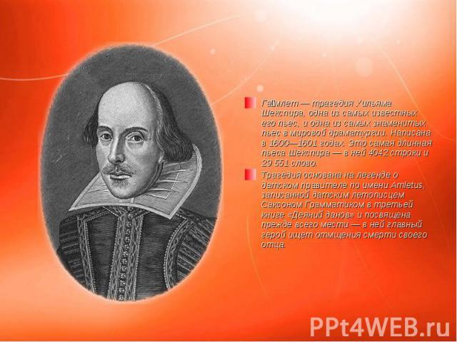 Га млет—трагедияУильяма Шекспира, одна из самых известных его пьес, и одна из самых знаменитых пьес в мировой драматургии. Написана в1600—1601 годах. Это самая длинная пьеса Шекспира— в ней 4042строки и 2955…