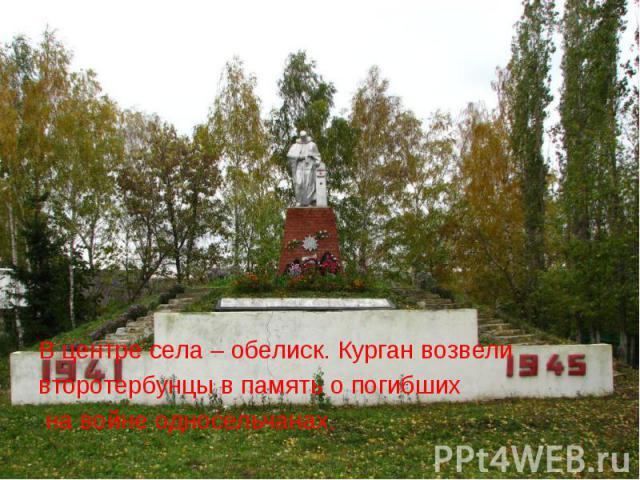 В центре села – обелиск. Курган возвели второтербунцы в память о погибших на войне односельчанах.