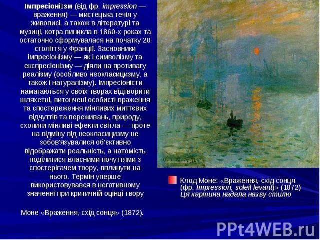 Імпресіоні зм (від фр. impression— враження)— мистецька течія у живописі, а також в літературі та музиці, котра виникла в 1860-х роках та остаточно сформувалася на початку 20 століття у Франції. Засновники імпресіонізму— як і симво…