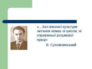«…Без високої культури читання немає ні школи, ні справжньої розумової праці» «…