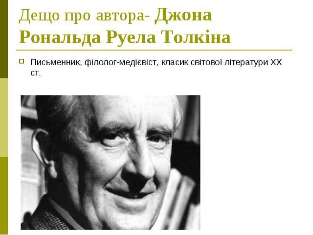 Дещо про автора- Джона Рональда Руела Толкіна Письменник, філолог-медієвіст, класик світової літератури ХХ ст.