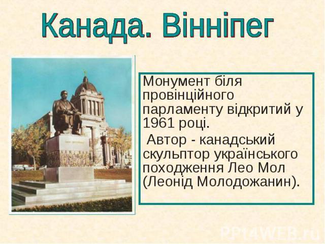 Монумент біля провінційного парламенту відкритий у 1961році. Монумент біля провінційного парламенту відкритий у 1961році. Автор - канадський скульптор українського походження Лео Мол (Леонід Молодожанин).