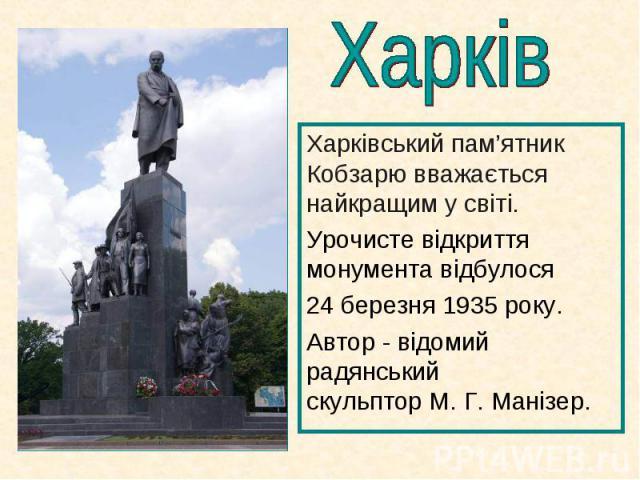Харківський пам'ятник Кобзарю вважається найкращим у світі.  Харківський пам'ятник Кобзарю вважається найкращим у світі.  Урочисте відкриття монумента відбулося 24 березня1935року. Автор - відомий радянський скульптор&n…