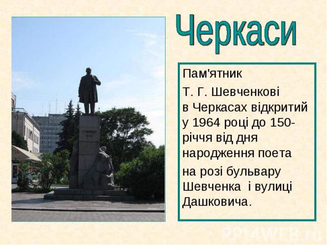Пам'ятник Пам'ятник Т.Г.Шевченкові вЧеркасахвідкритий у1964році до 150-річчя від дня народження поета на розі бульвару Шевченка і вулиці Дашковича.