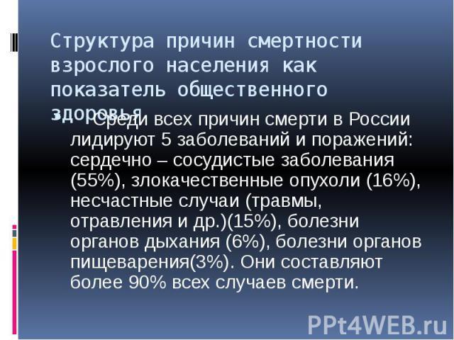Структура причин смертности взрослого населения как показатель общественного здоровья Среди всех причин смерти в России лидируют 5 заболеваний и поражений: сердечно – сосудистые заболевания (55%), злокачественные опухоли (16%), несчастные случаи (тр…