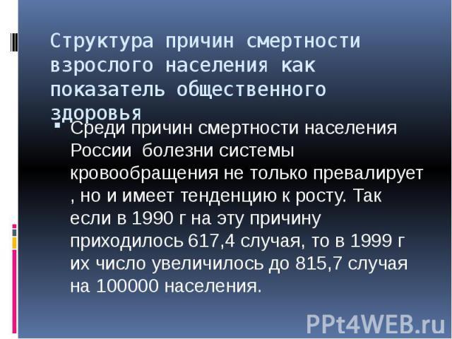 Структура причин смертности взрослого населения как показатель общественного здоровья Среди причин смертности населения России болезни системы кровообращения не только превалирует , но и имеет тенденцию к росту. Так если в 1990 г на эту причину прих…